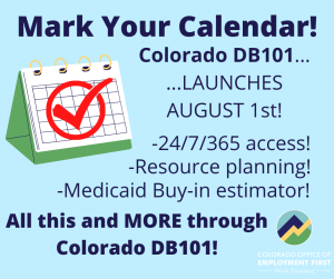 Mark Your Calendar! Colorado DB101... ...Launches August 1st! -24/7/365 access! -Resource Planning! -Medicaid Buy-in estimator! All this and MORE through Colorado DB101!