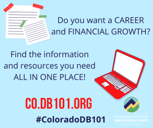 Laptop graphic with text that says: Do you want a CAREER and FINANCIAL GROWTH? Find the information and resources you need ALL IN ONE PLACE! CO.DB101.ORG #ColoradoDB101